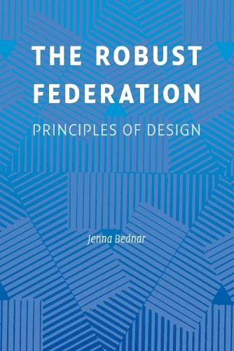 The Robust Federation: Principles of Design - Political Economy of Institutions and Decisions (Paperback)