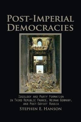 Cambridge Studies in Comparative Politics: Post-Imperial Democracies: Ideology and Party Formation in Third Republic France, Weimar Germany, and Post-Soviet Russia (Paperback)