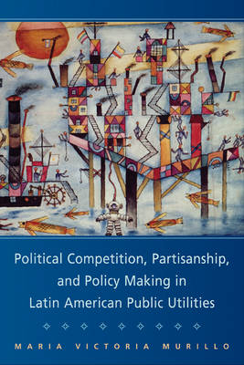Political Competition, Partisanship, and Policy Making in Latin American Public Utilities - Cambridge Studies in Comparative Politics (Paperback)