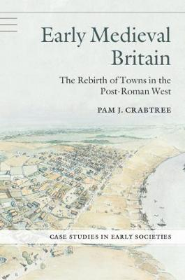 Early Medieval Britain: The Rebirth of Towns in the Post-Roman West - Case Studies in Early Societies (Paperback)