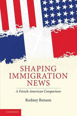 Shaping Immigration News: A French-American Comparison - Communication, Society and Politics (Paperback)
