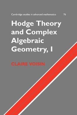 Hodge Theory and Complex Algebraic Geometry I: Volume 1 - Cambridge Studies in Advanced Mathematics 76 (Paperback)