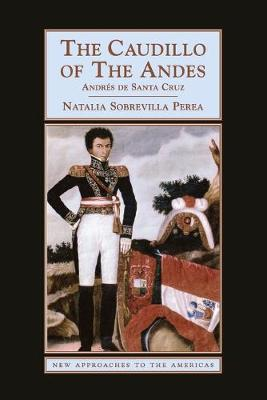 The Caudillo of the Andes: Andres de Santa Cruz - New Approaches to the Americas (Paperback)