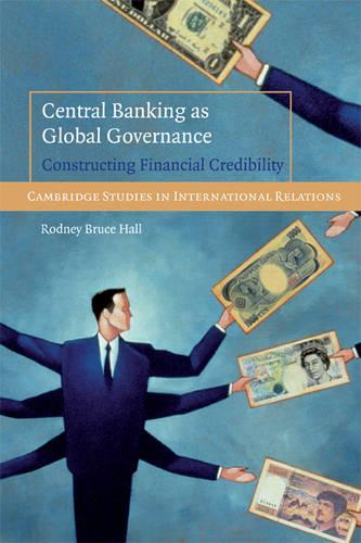 Cambridge Studies in International Relations: Central Banking as Global Governance: Constructing Financial Credibility Series Number 109 (Paperback)