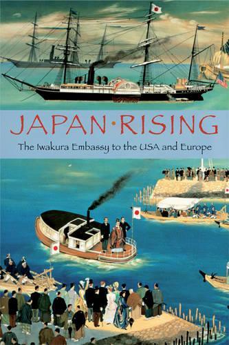 Japan Rising: The Iwakura Embassy to the USA and Europe (Paperback)