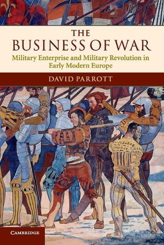 The Business of War: Military Enterprise and Military Revolution in Early Modern Europe (Paperback)