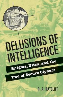 Delusions of Intelligence: Enigma, Ultra, and the End of Secure Ciphers (Paperback)