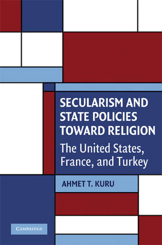 Secularism and State Policies toward Religion: The United States, France, and Turkey - Cambridge Studies in Social Theory, Religion and Politics (Paperback)