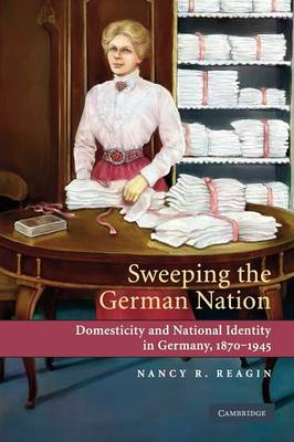 Sweeping the German Nation: Domesticity and National Identity in Germany, 1870-1945 (Paperback)