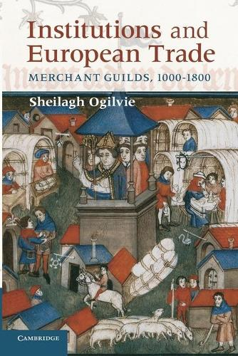 Institutions and European Trade: Merchant Guilds, 1000-1800 - Cambridge Studies in Economic History: Second Series (Paperback)