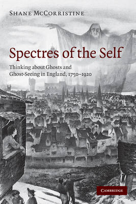 Spectres of the Self: Thinking about Ghosts and Ghost-Seeing in England, 1750-1920 (Paperback)