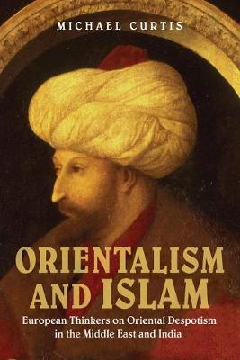Orientalism and Islam: European Thinkers on Oriental Despotism in the Middle East and India (Paperback)