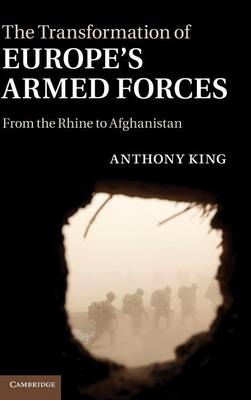 The Transformation of Europe's Armed Forces: From the Rhine to Afghanistan (Hardback)