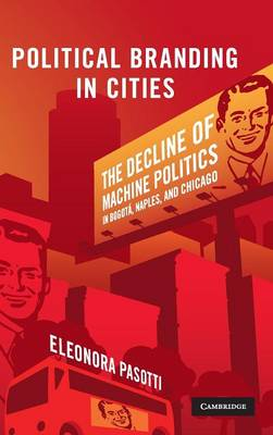 Cambridge Studies in Comparative Politics: Political Branding in Cities: The Decline of Machine Politics in Bogota, Naples, and Chicago (Hardback)