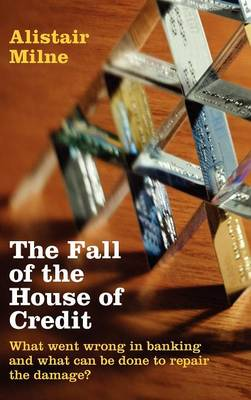 The Fall of the House of Credit: What Went Wrong in Banking and What Can Be Done to Repair the Damage? (Hardback)