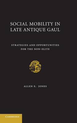 Social Mobility in Late Antique Gaul: Strategies and Opportunities for the Non-Elite (Hardback)