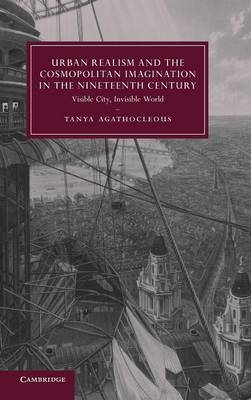Urban Realism and the Cosmopolitan Imagination in the Nineteenth Century: Visible City, Invisible World - Cambridge Studies in Nineteenth-Century Literature and Culture (Hardback)