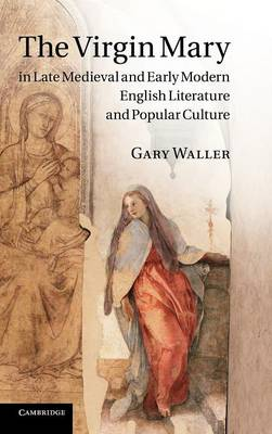 The Virgin Mary in Late Medieval and Early Modern English Literature and Popular Culture (Hardback)