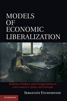 Models of Economic Liberalization: Business, Workers, and Compensation in Latin America, Spain, and Portugal (Hardback)