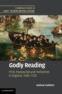 Godly Reading: Print, Manuscript and Puritanism in England, 1580-1720 - Cambridge Studies in Early Modern British History (Hardback)