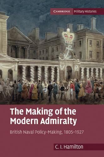 The Making of the Modern Admiralty: British Naval Policy-Making, 1805-1927 - Cambridge Military Histories (Hardback)