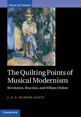 The Quilting Points of Musical Modernism: Revolution, Reaction, and William Walton - Music in Context (Hardback)