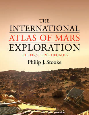 The The International Atlas of Mars Exploration: Volume 1, 1953 to 2003: The International Atlas of Mars Exploration: Volume 1, 1953 to 2003 The First Five Decades, 1953 to 2003 Volume 1 (Hardback)