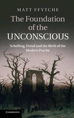 The Foundation of the Unconscious: Schelling, Freud and the Birth of the Modern Psyche (Hardback)