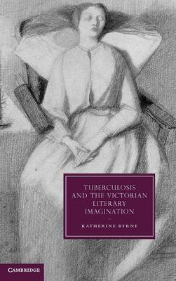 Cambridge Studies in Nineteenth-Century Literature and Culture: Tuberculosis and the Victorian Literary Imagination Series Number 74 (Hardback)