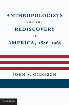Anthropologists and the Rediscovery of America, 1886-1965 (Hardback)