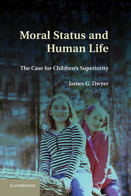 Moral Status and Human Life: The Case for Children's Superiority (Hardback)