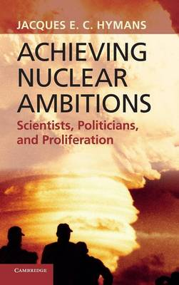 Achieving Nuclear Ambitions: Scientists, Politicians, and Proliferation (Hardback)