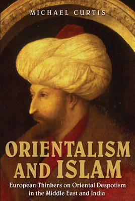 Orientalism and Islam: European Thinkers on Oriental Despotism in the Middle East and India (Hardback)