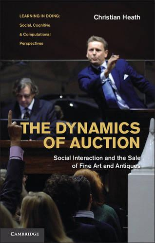 The Dynamics of Auction: Social Interaction and the Sale of Fine Art and Antiques - Learning in Doing: Social, Cognitive and Computational Perspectives (Hardback)