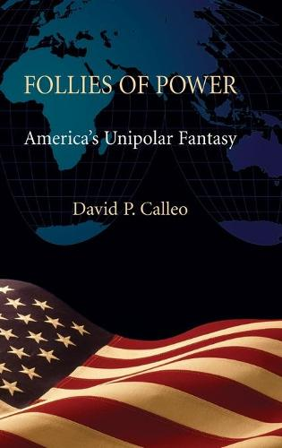Follies of Power: America's Unipolar Fantasy (Hardback)