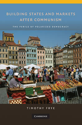 Building States and Markets after Communism: The Perils of Polarized Democracy - Cambridge Studies in Comparative Politics (Hardback)