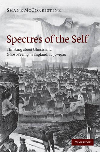 Spectres of the Self: Thinking about Ghosts and Ghost-Seeing in England, 1750-1920 (Hardback)
