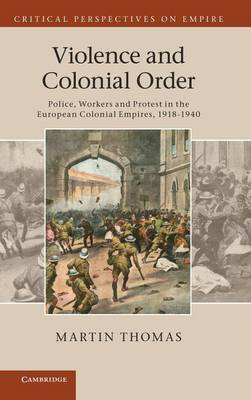 Critical Perspectives on Empire: Violence and Colonial Order: Police, Workers and Protest in the European Colonial Empires, 1918-1940 (Hardback)
