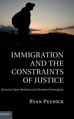 Immigration and the Constraints of Justice: Between Open Borders and Absolute Sovereignty (Hardback)