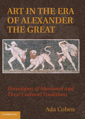 Art in the Era of Alexander the Great: Paradigms of Manhood and their Cultural Traditions (Hardback)