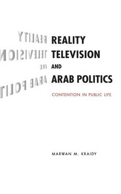 Reality Television and Arab Politics: Contention in Public Life - Communication, Society and Politics (Hardback)