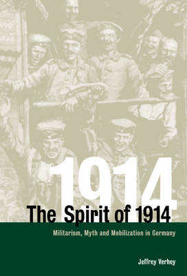The Spirit of 1914: Militarism, Myth, and Mobilization in Germany - Studies in the Social and Cultural History of Modern Warfare 10 (Hardback)