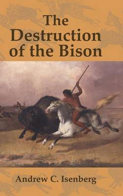 The Destruction of the Bison: An Environmental History, 1750-1920 - Studies in Environment and History (Hardback)