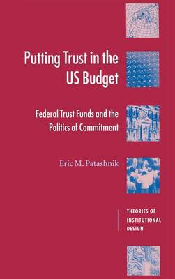 Putting Trust in the US Budget: Federal Trust Funds and the Politics of Commitment - Theories of Institutional Design (Hardback)