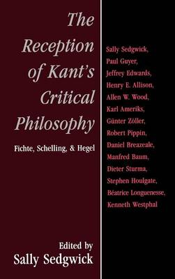 The Reception of Kant's Critical Philosophy: Fichte, Schelling, and Hegel (Hardback)