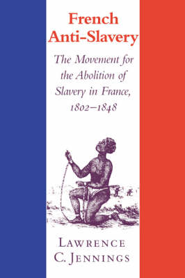 French Anti-Slavery: The Movement for the Abolition of Slavery in France, 1802-1848 (Hardback)