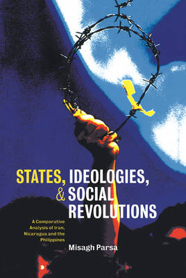 States, Ideologies, and Social Revolutions: A Comparative Analysis of Iran, Nicaragua, and the Philippines (Hardback)