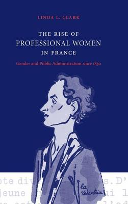 The Rise of Professional Women in France: Gender and Public Administration since 1830 (Hardback)