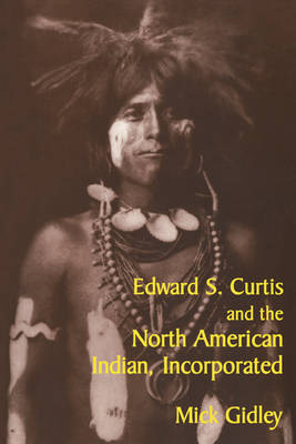 Edward S. Curtis and the North American Indian, Incorporated - Cambridge Studies in American Literature and Culture 119 (Paperback)