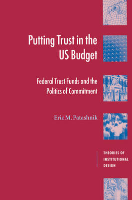 Putting Trust in the US Budget: Federal Trust Funds and the Politics of Commitment - Theories of Institutional Design (Paperback)